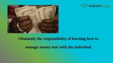Ultimately the responsibility of learning how to manage money rest with the individual